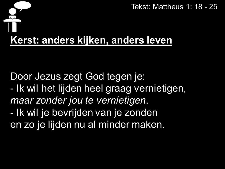 Tekst: Mattheus 1: 18 - 25 Kerst: anders kijken, anders leven Door Jezus zegt God tegen je: - Ik wil het lijden heel graag vernietigen, maar zonder jo