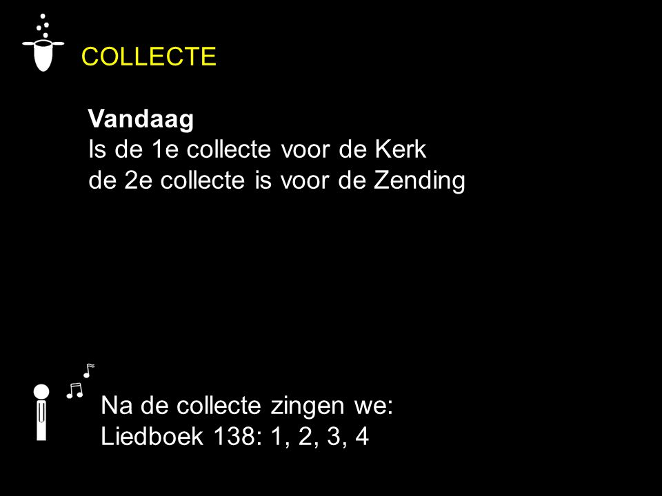 COLLECTE Vandaag Is de 1e collecte voor de Kerk de 2e collecte is voor de Zending Na de collecte zingen we: Liedboek 138: 1, 2, 3, 4