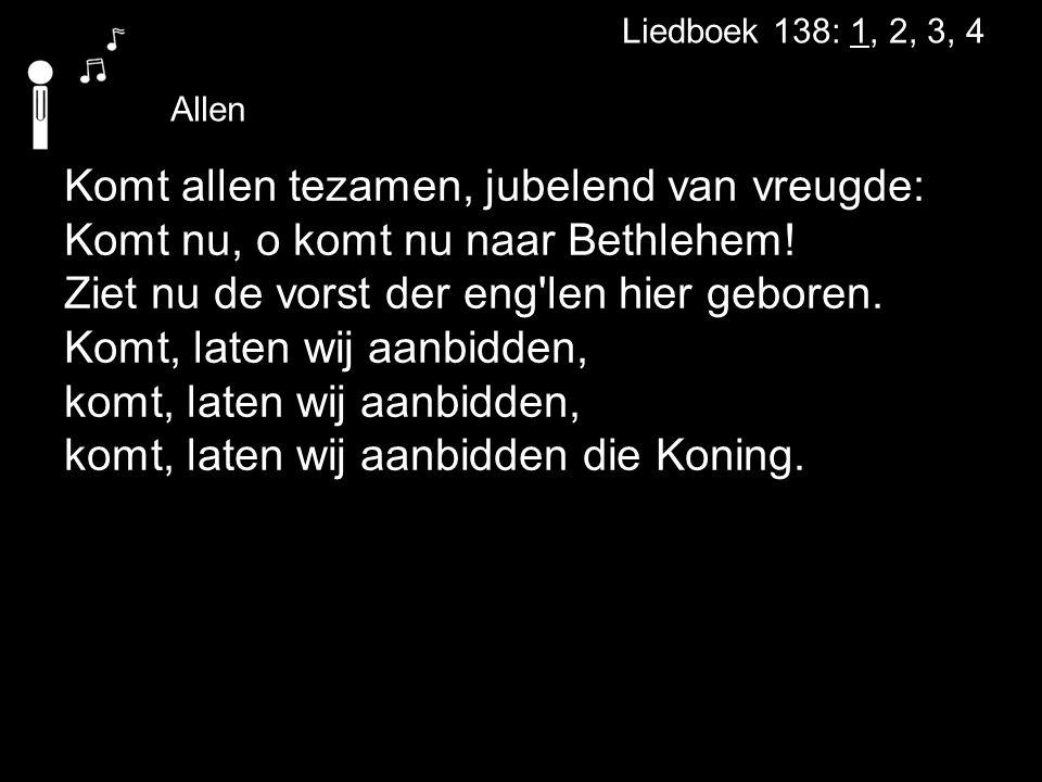 Liedboek 138: 1, 2, 3, 4 Allen Komt allen tezamen, jubelend van vreugde: Komt nu, o komt nu naar Bethlehem! Ziet nu de vorst der eng'len hier geboren.