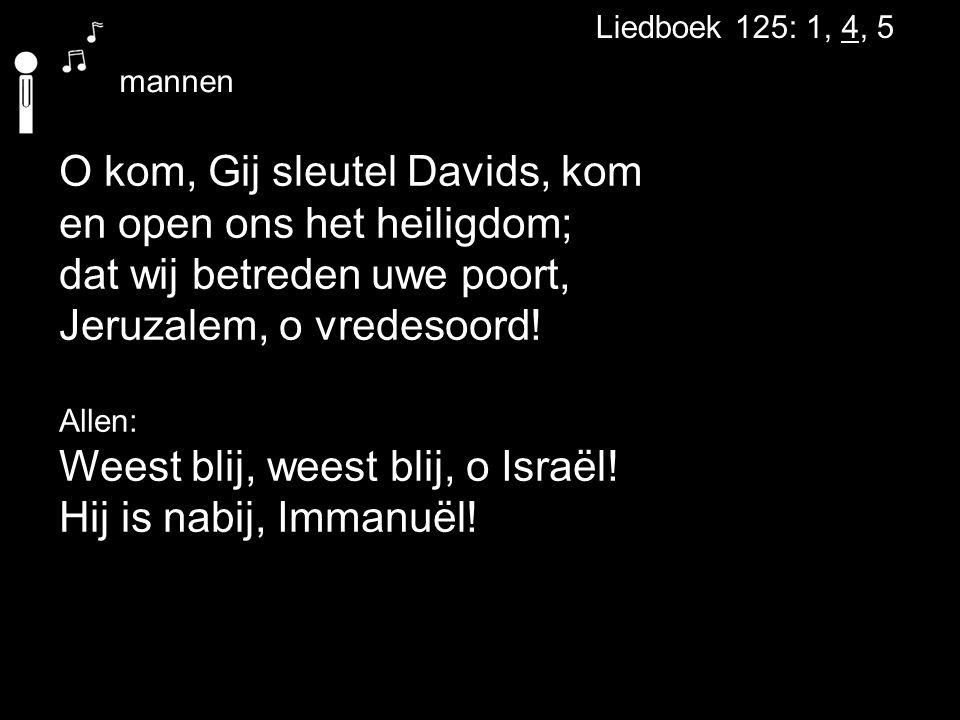 Liedboek 125: 1, 4, 5 O kom, Gij sleutel Davids, kom en open ons het heiligdom; dat wij betreden uwe poort, Jeruzalem, o vredesoord! Allen: Weest blij