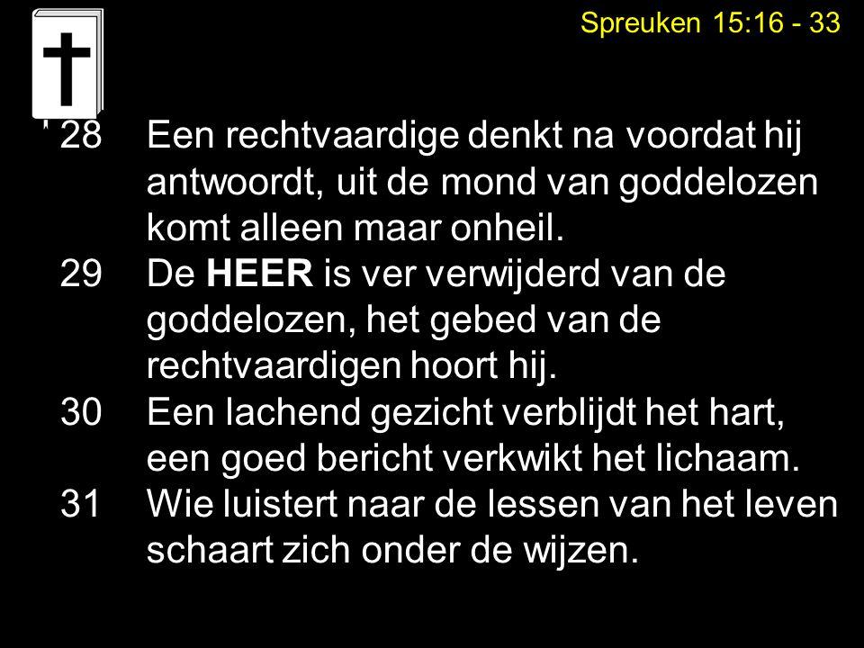 Spreuken 15:16 - 33 28Een rechtvaardige denkt na voordat hij antwoordt, uit de mond van goddelozen komt alleen maar onheil. 29 De HEER is ver verwijde