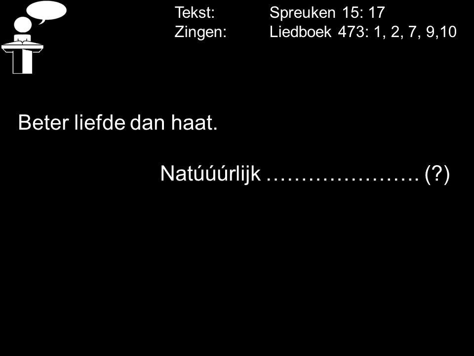 Tekst: Spreuken 15: 17 Zingen: Liedboek 473: 1, 2, 7, 9,10 Beter liefde dan haat. Natúúúrlijk …………………. (?)