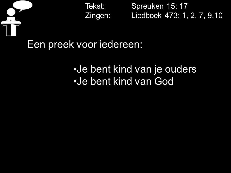 Tekst: Spreuken 15: 17 Zingen: Liedboek 473: 1, 2, 7, 9,10 Een preek voor iedereen: Je bent kind van je ouders Je bent kind van God