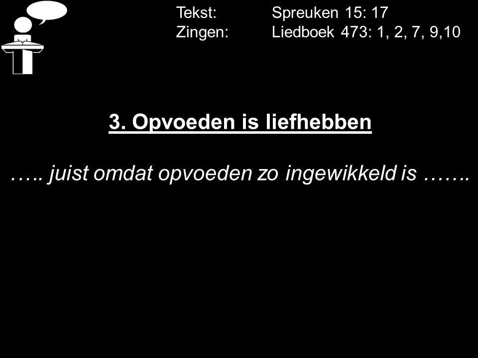 Tekst: Spreuken 15: 17 Zingen: Liedboek 473: 1, 2, 7, 9,10 3. Opvoeden is liefhebben.…. juist omdat opvoeden zo ingewikkeld is …….