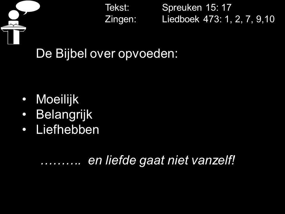Tekst: Spreuken 15: 17 Zingen: Liedboek 473: 1, 2, 7, 9,10 De Bijbel over opvoeden: Moeilijk Belangrijk Liefhebben ………. en liefde gaat niet vanzelf!