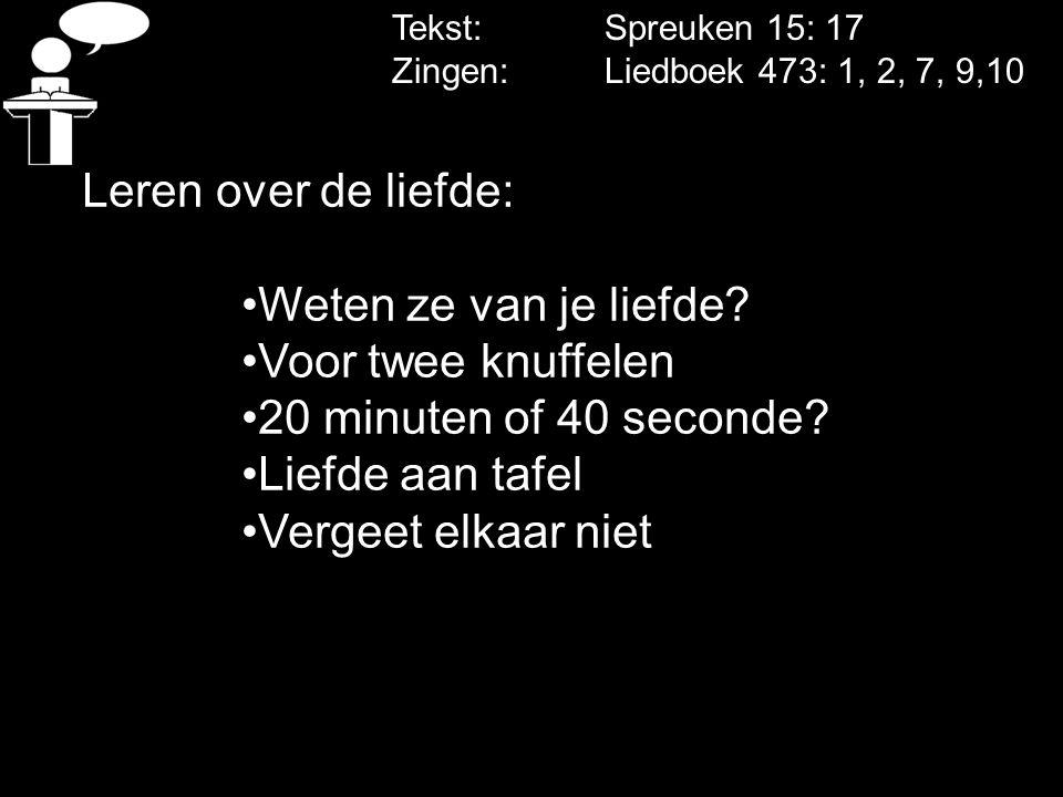 Tekst: Spreuken 15: 17 Zingen: Liedboek 473: 1, 2, 7, 9,10 Leren over de liefde: Weten ze van je liefde? Voor twee knuffelen 20 minuten of 40 seconde?
