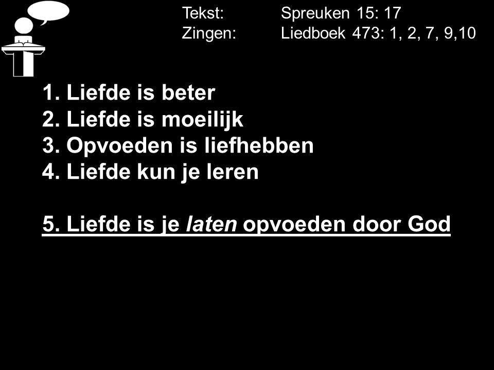 Tekst: Spreuken 15: 17 Zingen: Liedboek 473: 1, 2, 7, 9,10 1. Liefde is beter 2. Liefde is moeilijk 3. Opvoeden is liefhebben 4. Liefde kun je leren 5