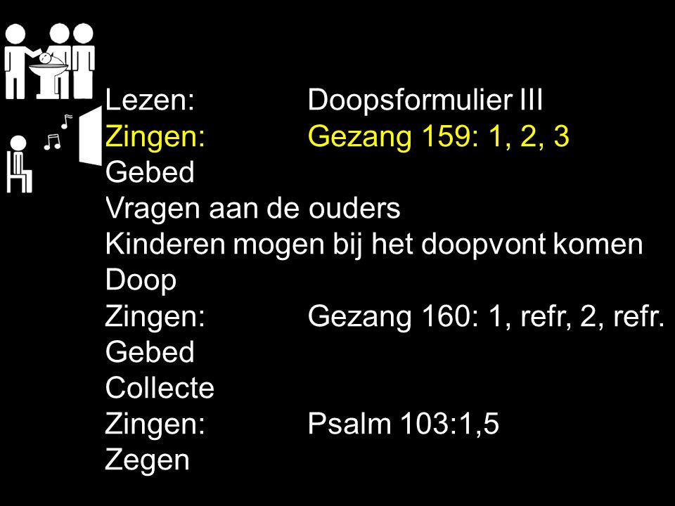 Lezen:Doopsformulier III Zingen:Gezang 159: 1, 2, 3 Gebed Vragen aan de ouders Kinderen mogen bij het doopvont komen Doop Zingen:Gezang 160: 1, refr,