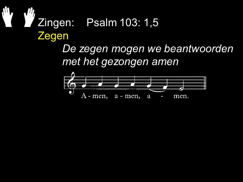 Zingen:Psalm 103: 1,5 Zegen De zegen mogen we beantwoorden met het gezongen amen