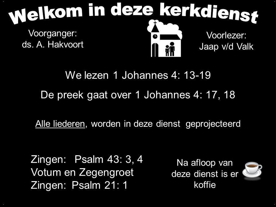 We lezen 1 Johannes 4: 13-19 De preek gaat over 1 Johannes 4: 17, 18.... Alle liederen, worden in deze dienst geprojecteerd Voorganger: ds. A. Hakvoor