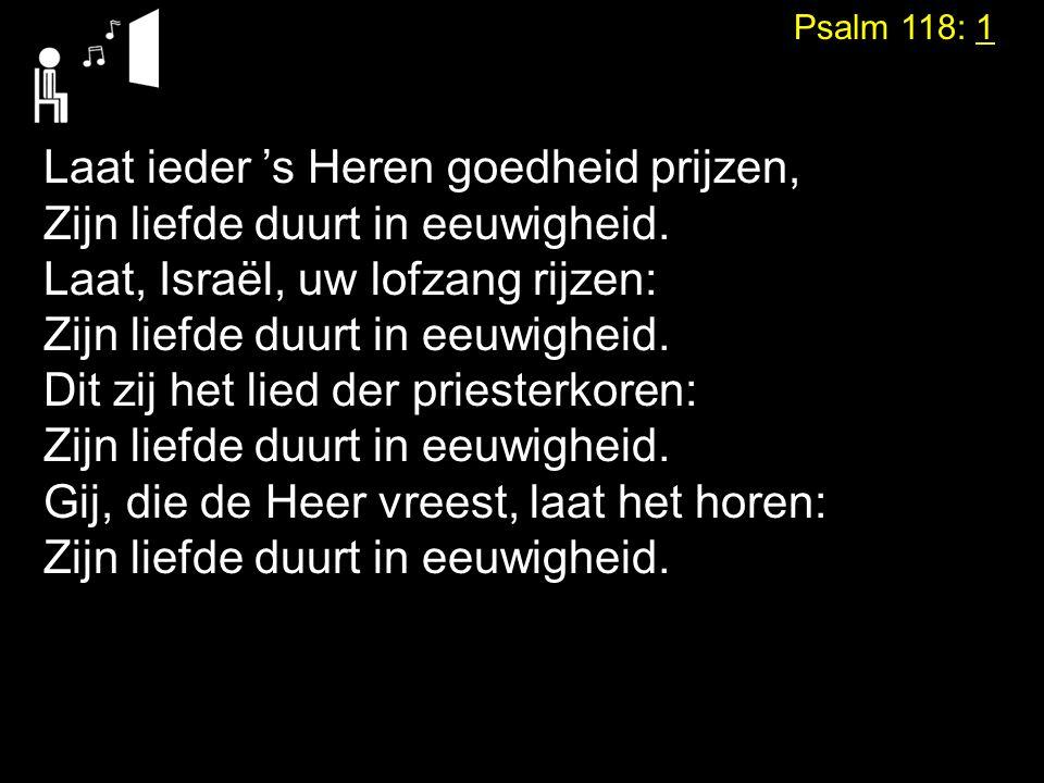 Psalm 118: 1 Laat ieder 's Heren goedheid prijzen, Zijn liefde duurt in eeuwigheid. Laat, Israël, uw lofzang rijzen: Zijn liefde duurt in eeuwigheid.