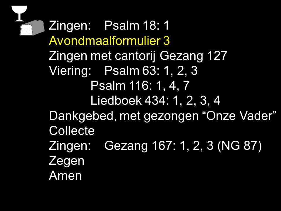 Zingen: Psalm 18: 1 Avondmaalformulier 3 Zingen met cantorij Gezang 127 Viering:Psalm 63: 1, 2, 3 Psalm 116: 1, 4, 7 Liedboek 434: 1, 2, 3, 4 Dankgebe