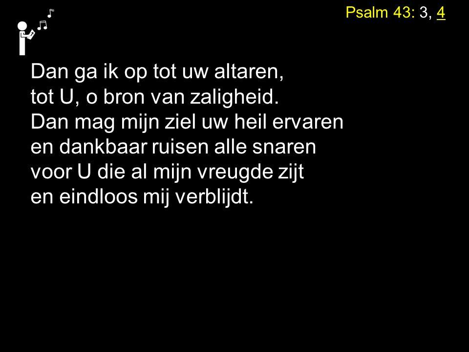 Psalm 43: 3, 4 Dan ga ik op tot uw altaren, tot U, o bron van zaligheid. Dan mag mijn ziel uw heil ervaren en dankbaar ruisen alle snaren voor U die a