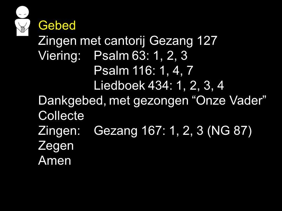 """Gebed Zingen met cantorij Gezang 127 Viering:Psalm 63: 1, 2, 3 Psalm 116: 1, 4, 7 Liedboek 434: 1, 2, 3, 4 Dankgebed, met gezongen """"Onze Vader"""" Collec"""