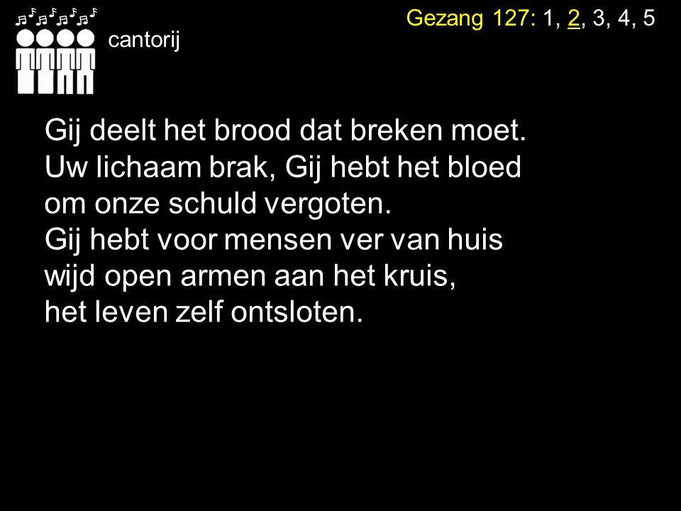 Gezang 127: 1, 2, 3, 4, 5 cantorij Gij deelt het brood dat breken moet. Uw lichaam brak, Gij hebt het bloed om onze schuld vergoten. Gij hebt voor men