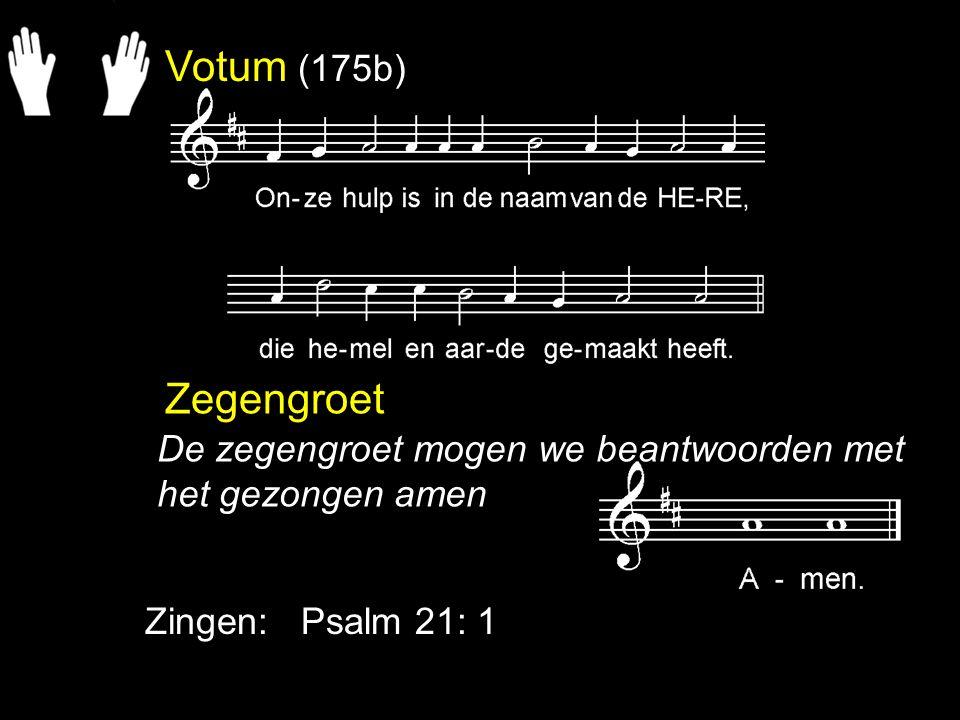 Votum (175b) Zegengroet Zingen: Psalm 21: 1 De zegengroet mogen we beantwoorden met het gezongen amen
