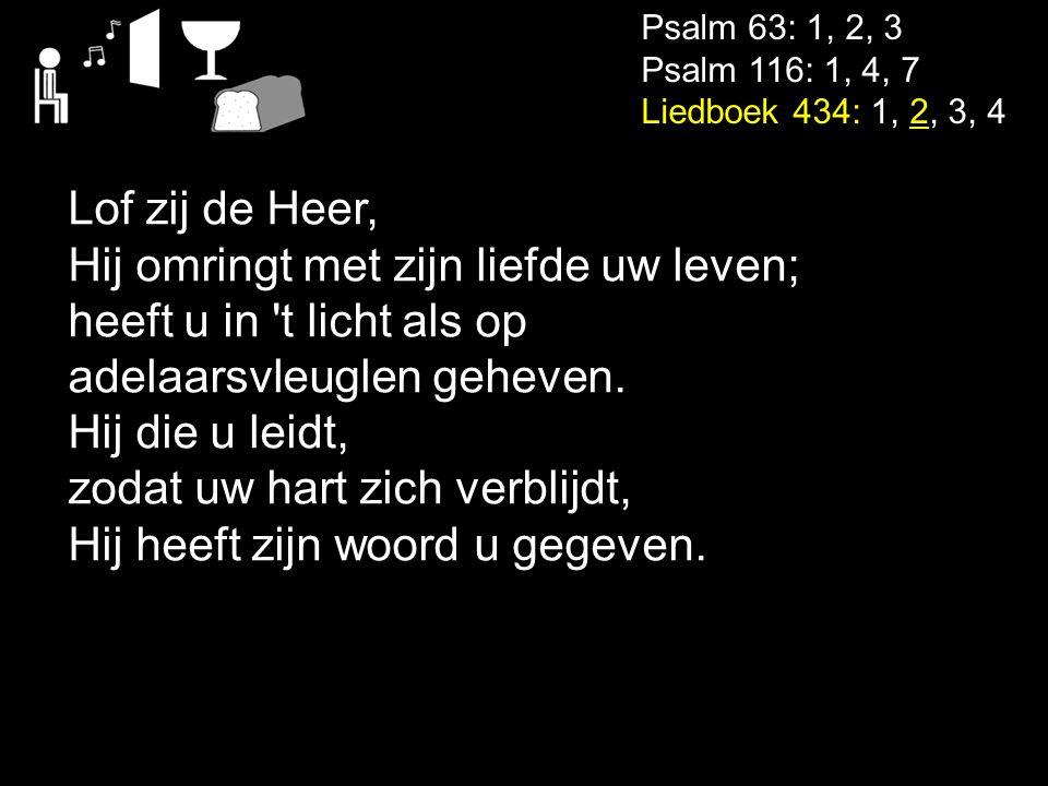 Psalm 63: 1, 2, 3 Psalm 116: 1, 4, 7 Liedboek 434: 1, 2, 3, 4 Lof zij de Heer, Hij omringt met zijn liefde uw leven; heeft u in 't licht als op adelaa