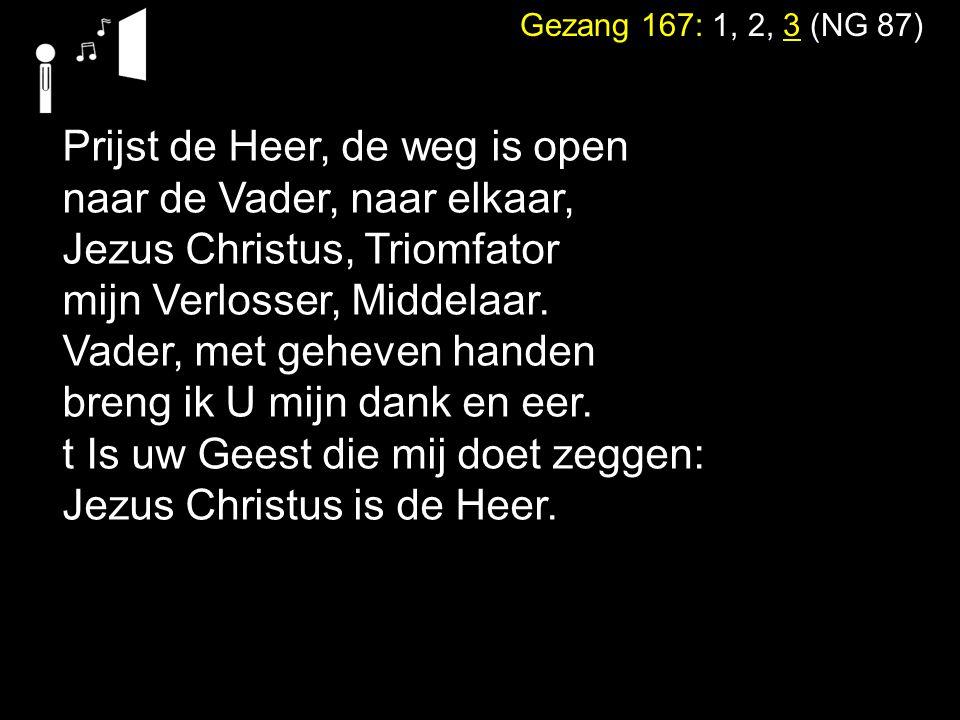 Gezang 167: 1, 2, 3 (NG 87) Prijst de Heer, de weg is open naar de Vader, naar elkaar, Jezus Christus, Triomfator mijn Verlosser, Middelaar. Vader, me