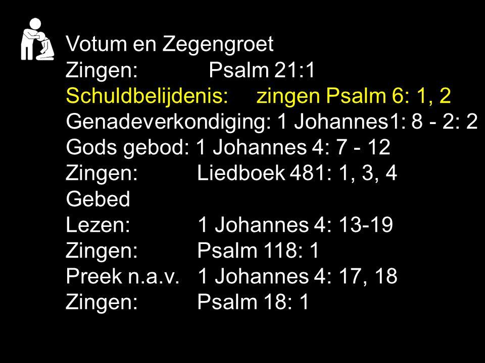 Votum en Zegengroet Zingen:Psalm 21:1 Schuldbelijdenis: zingen Psalm 6: 1, 2 Genadeverkondiging: 1 Johannes1: 8 - 2: 2 Gods gebod: 1 Johannes 4: 7 - 1