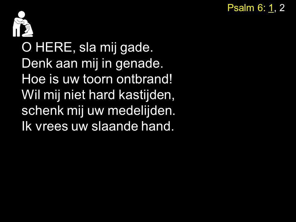 Psalm 6: 1, 2 O HERE, sla mij gade. Denk aan mij in genade. Hoe is uw toorn ontbrand! Wil mij niet hard kastijden, schenk mij uw medelijden. Ik vrees