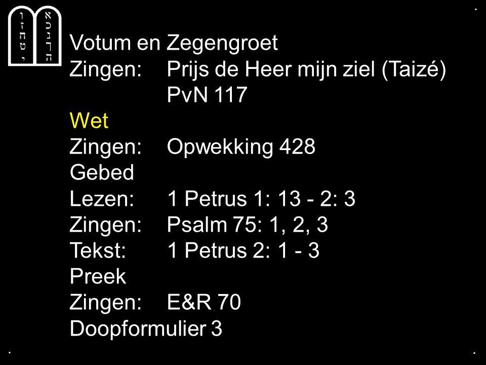 .... Votum en Zegengroet Zingen:Prijs de Heer mijn ziel (Taizé) PvN 117 Wet Zingen:Opwekking 428 Gebed Lezen: 1 Petrus 1: 13 - 2: 3 Zingen:Psalm 75: 1