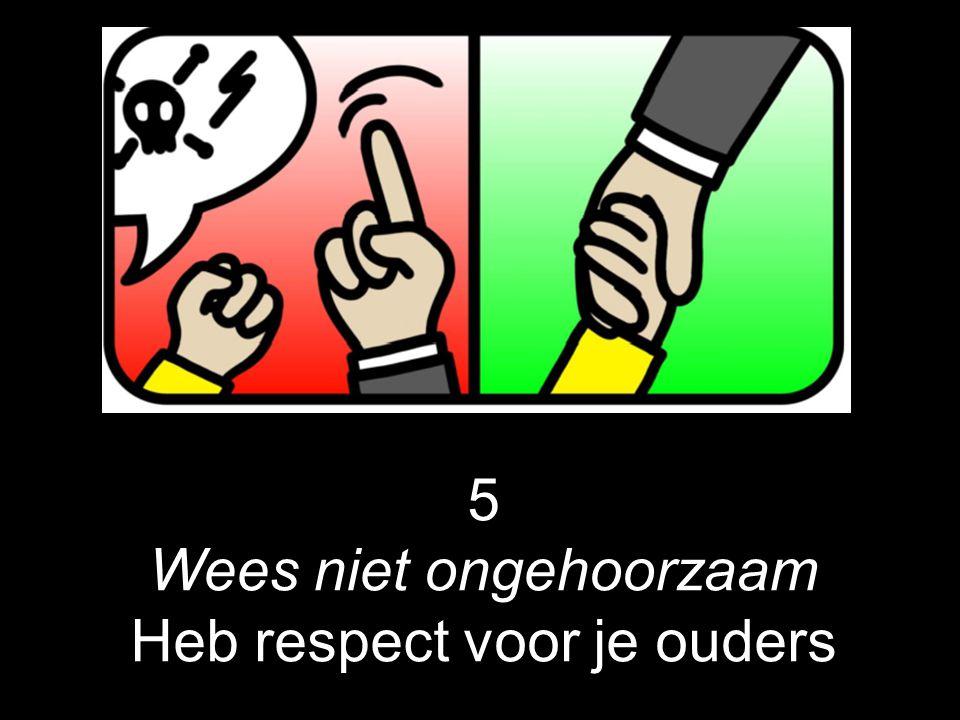 5 Wees niet ongehoorzaam Heb respect voor je ouders