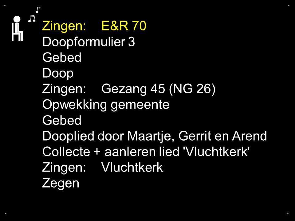 .... Zingen:E&R 70 Doopformulier 3 Gebed Doop Zingen:Gezang 45 (NG 26) Opwekking gemeente Gebed Dooplied door Maartje, Gerrit en Arend Collecte + aanl