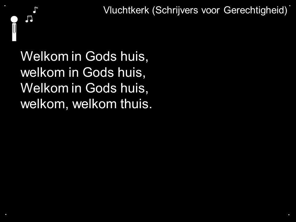 .... Vluchtkerk (Schrijvers voor Gerechtigheid) Welkom in Gods huis, welkom in Gods huis, Welkom in Gods huis, welkom, welkom thuis.