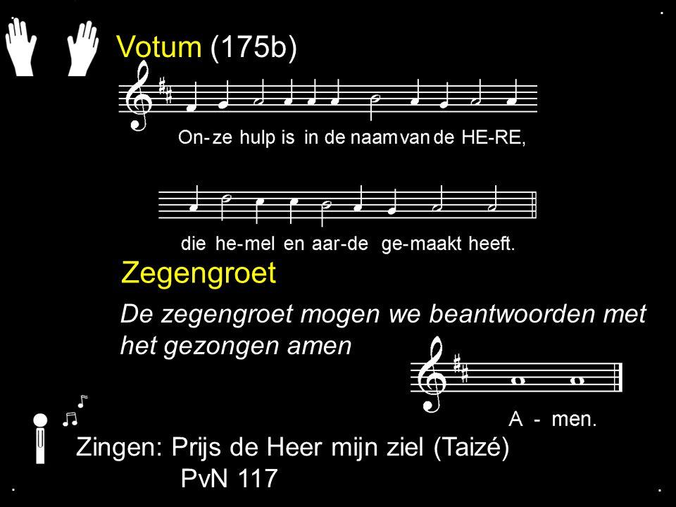 Votum (175b) Zegengroet De zegengroet mogen we beantwoorden met het gezongen amen Zingen: Prijs de Heer mijn ziel (Taizé) PvN 117....