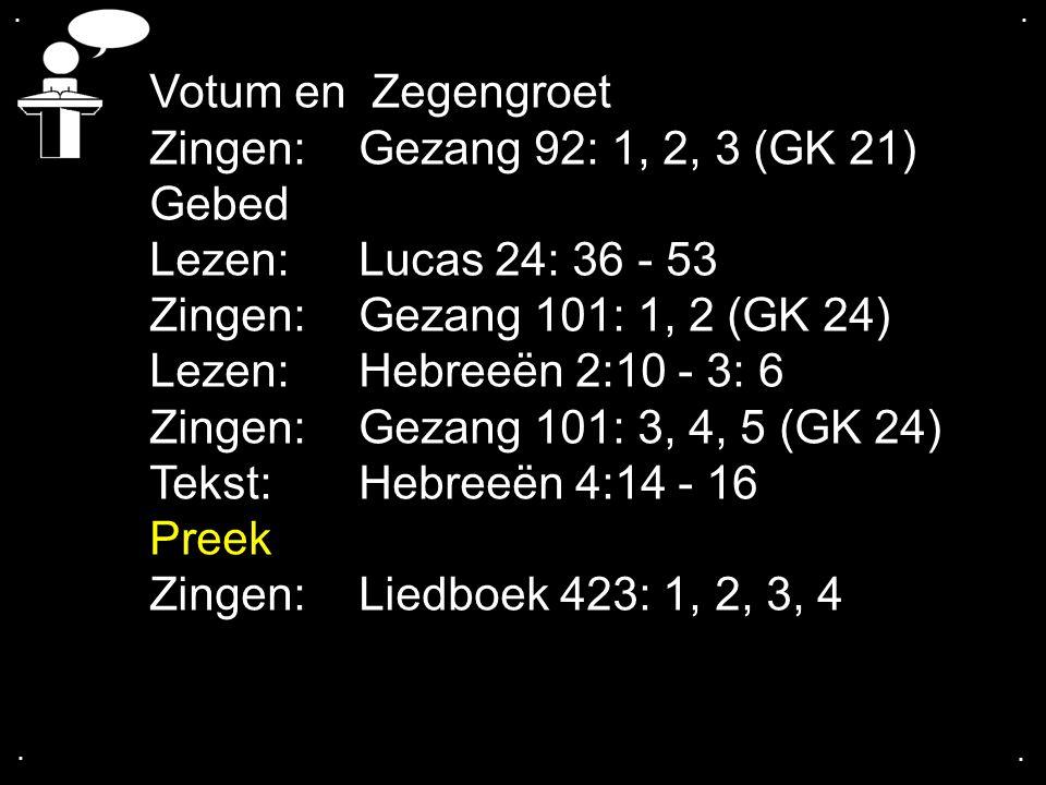 .... Votum en Zegengroet Zingen: Gezang 92: 1, 2, 3 (GK 21) Gebed Lezen: Lucas 24: 36 - 53 Zingen: Gezang 101: 1, 2 (GK 24) Lezen: Hebreeën 2:10 - 3: