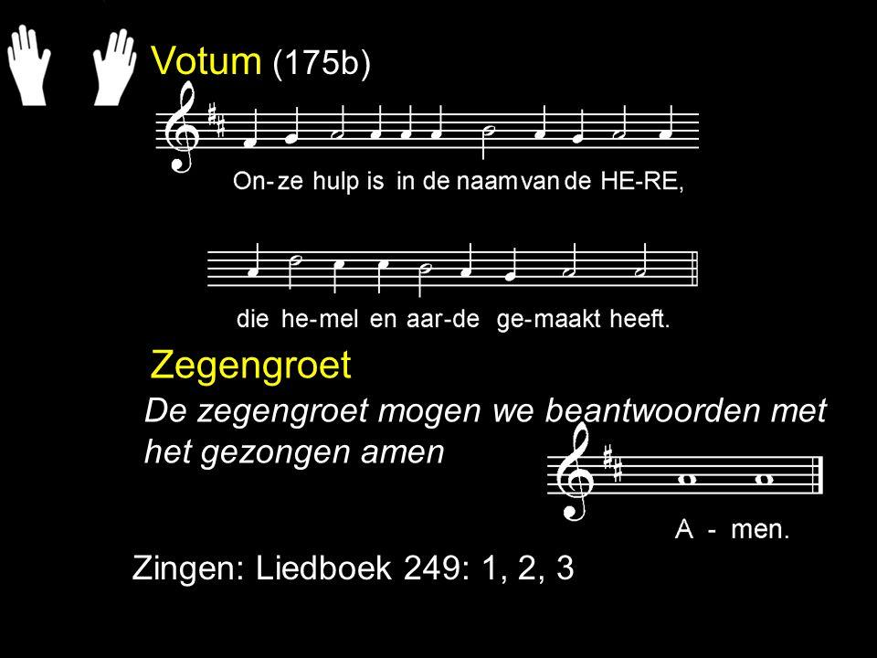 Votum (175b) Zegengroet Zingen: Liedboek 249: 1, 2, 3 De zegengroet mogen we beantwoorden met het gezongen amen