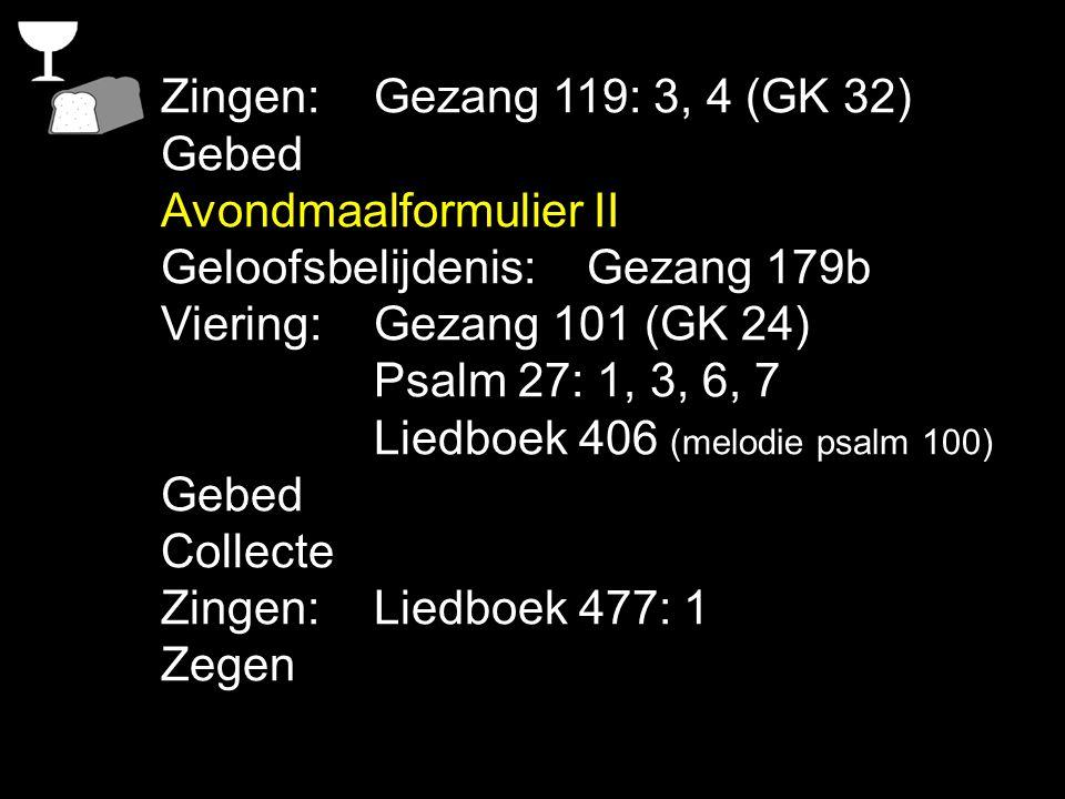 Zingen:Gezang 119: 3, 4 (GK 32) Gebed Avondmaalformulier II Geloofsbelijdenis:Gezang 179b Viering:Gezang 101 (GK 24) Psalm 27: 1, 3, 6, 7 Liedboek 406