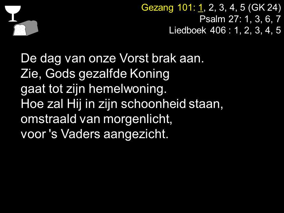 Gezang 101: 1, 2, 3, 4, 5 (GK 24) Psalm 27: 1, 3, 6, 7 Liedboek 406 : 1, 2, 3, 4, 5 De dag van onze Vorst brak aan. Zie, Gods gezalfde Koning gaat tot