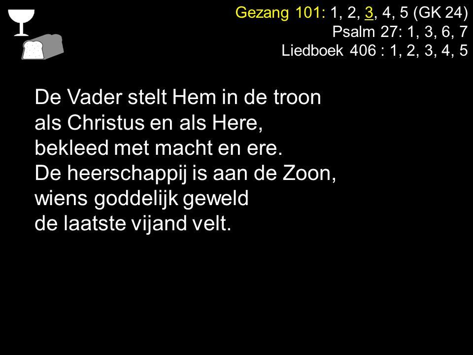 Gezang 101: 1, 2, 3, 4, 5 (GK 24) Psalm 27: 1, 3, 6, 7 Liedboek 406 : 1, 2, 3, 4, 5 De Vader stelt Hem in de troon als Christus en als Here, bekleed m
