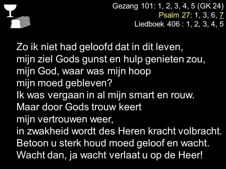 Gezang 101: 1, 2, 3, 4, 5 (GK 24) Psalm 27: 1, 3, 6, 7 Liedboek 406 : 1, 2, 3, 4, 5 Zo ik niet had geloofd dat in dit leven, mijn ziel Gods gunst en h