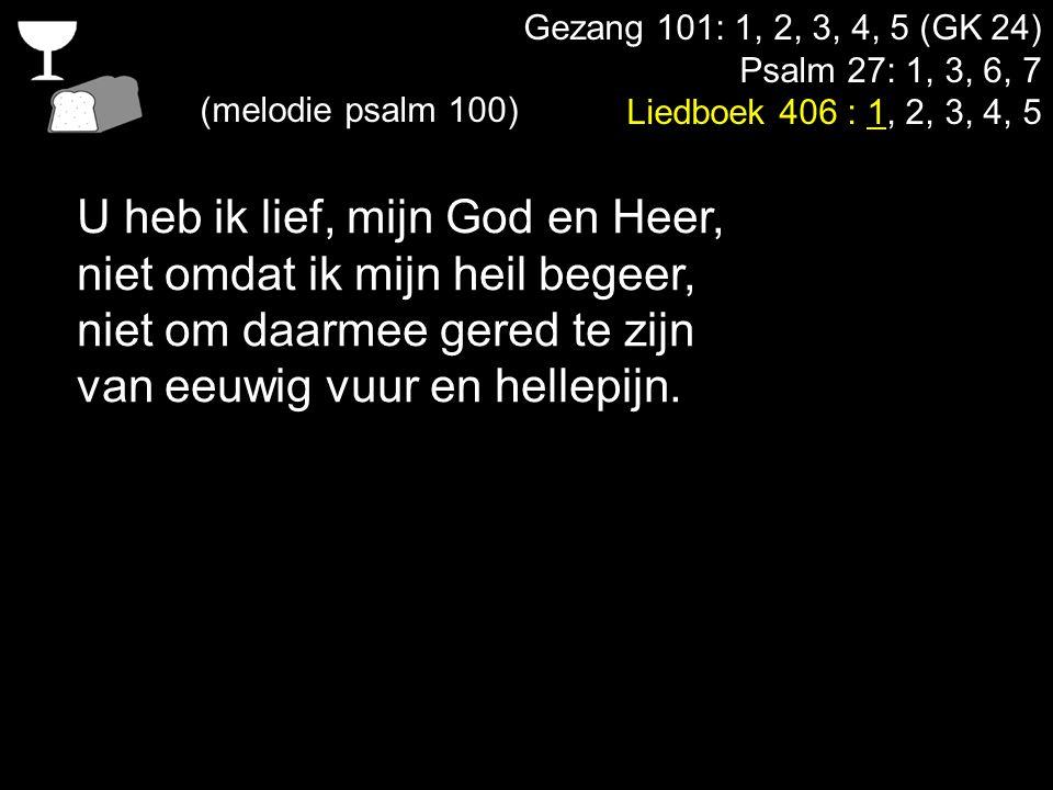 Gezang 101: 1, 2, 3, 4, 5 (GK 24) Psalm 27: 1, 3, 6, 7 Liedboek 406 : 1, 2, 3, 4, 5 (melodie psalm 100) U heb ik lief, mijn God en Heer, niet omdat ik