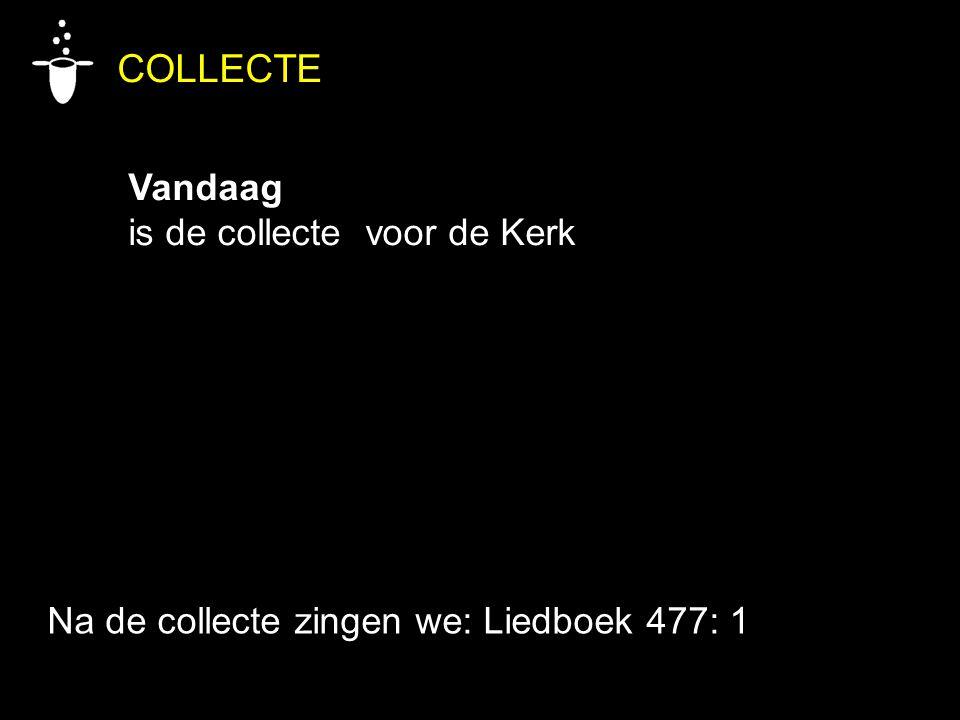 COLLECTE Vandaag is de collecte voor de Kerk Na de collecte zingen we: Liedboek 477: 1