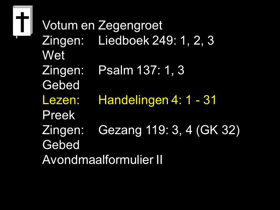 Votum en Zegengroet Zingen:Liedboek 249: 1, 2, 3 Wet Zingen:Psalm 137: 1, 3 Gebed Lezen: Handelingen 4: 1 - 31 Preek Zingen:Gezang 119: 3, 4 (GK 32) G