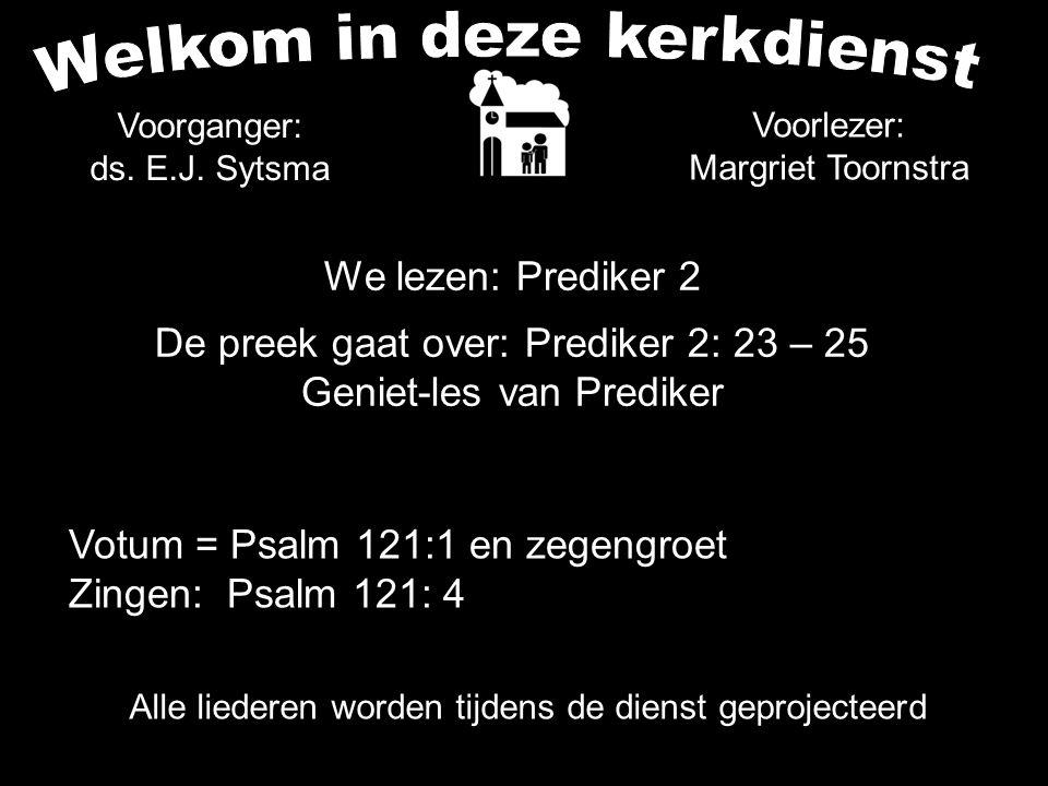 Alle liederen worden tijdens de dienst geprojecteerd We lezen: Prediker 2 De preek gaat over: Prediker 2: 23 – 25 Geniet-les van Prediker Voorganger: