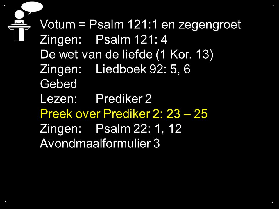 .... Votum = Psalm 121:1 en zegengroet Zingen: Psalm 121: 4 De wet van de liefde (1 Kor. 13) Zingen:Liedboek 92: 5, 6 Gebed Lezen: Prediker 2 Preek ov