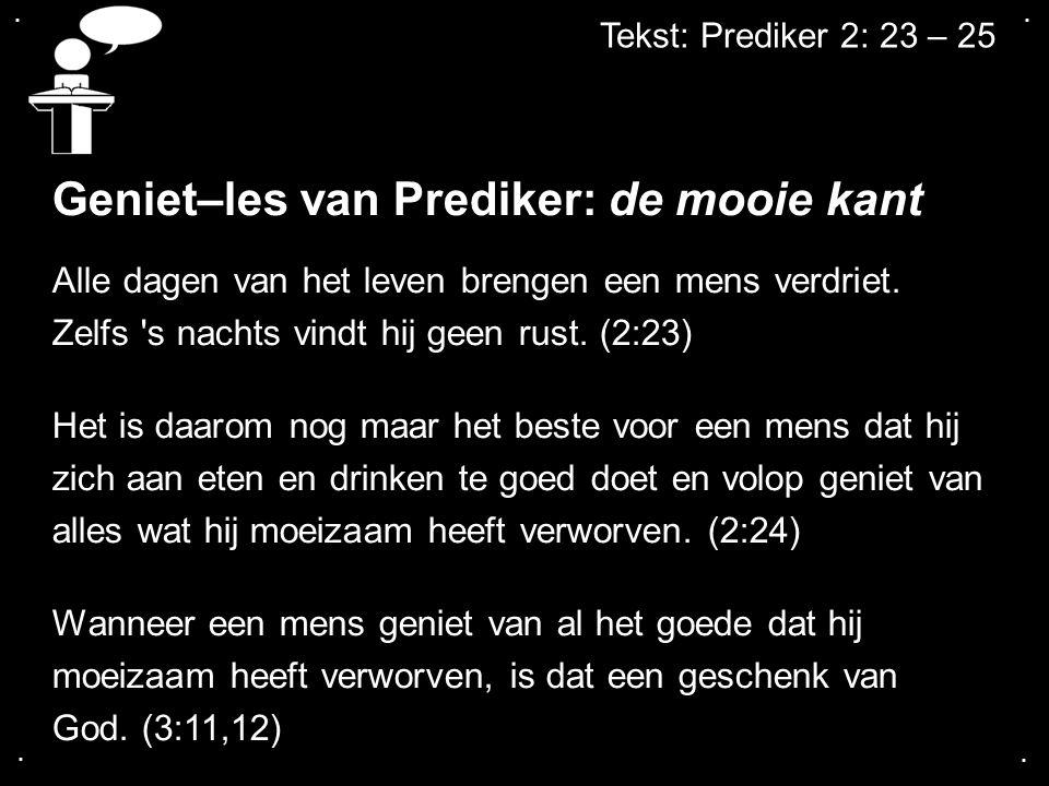 .... Tekst: Prediker 2: 23 – 25 Geniet–les van Prediker: de mooie kant Alle dagen van het leven brengen een mens verdriet. Zelfs 's nachts vindt hij g