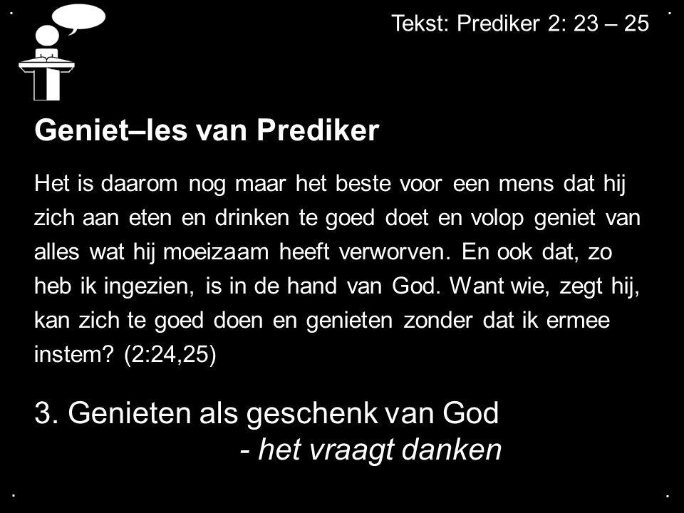 .... Tekst: Prediker 2: 23 – 25 Geniet–les van Prediker Het is daarom nog maar het beste voor een mens dat hij zich aan eten en drinken te goed doet e