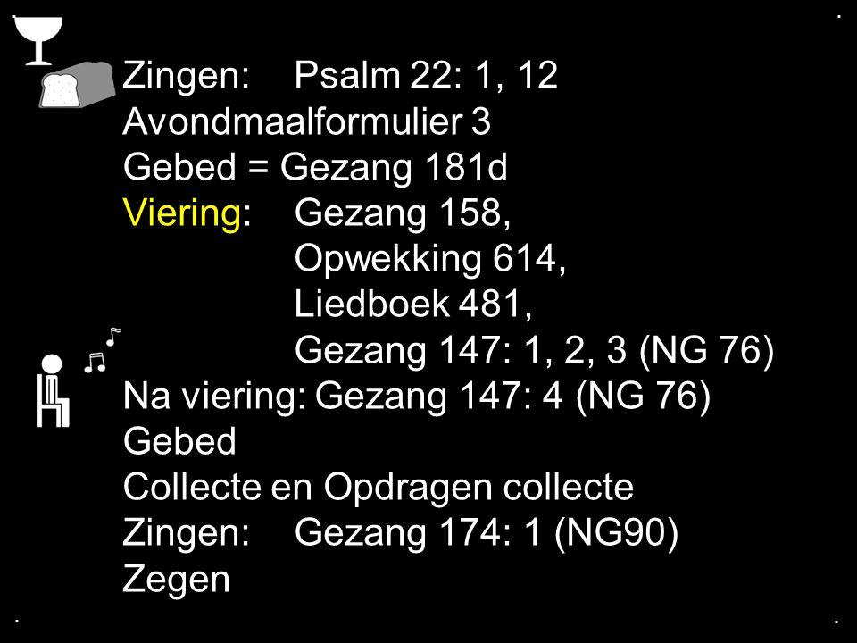 .... Zingen:Psalm 22: 1, 12 Avondmaalformulier 3 Gebed = Gezang 181d Viering:Gezang 158, Opwekking 614, Liedboek 481, Gezang 147: 1, 2, 3 (NG 76) Na v