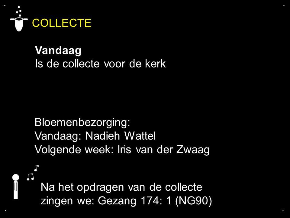 .... COLLECTE Vandaag Is de collecte voor de kerk Na het opdragen van de collecte zingen we: Gezang 174: 1 (NG90) Bloemenbezorging: Vandaag: Nadieh Wa