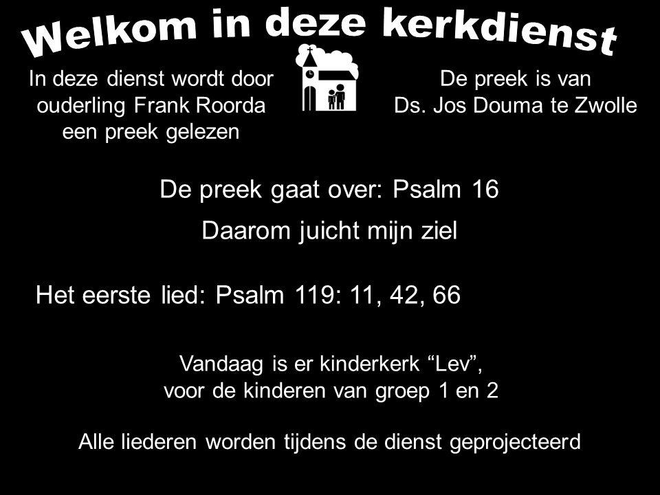 De preek gaat over: Psalm 16 Daarom juicht mijn ziel Alle liederen worden tijdens de dienst geprojecteerd Het eerste lied: Psalm 119: 11, 42, 66 Vanda