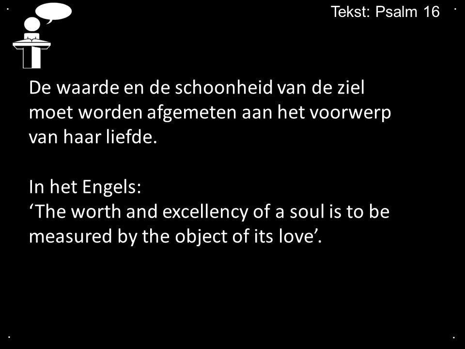.... Tekst: Psalm 16 De waarde en de schoonheid van de ziel moet worden afgemeten aan het voorwerp van haar liefde. In het Engels: 'The worth and exce