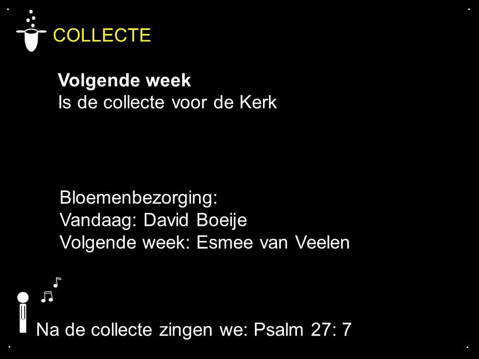 .... COLLECTE Volgende week Is de collecte voor de Kerk Na de collecte zingen we: Psalm 27: 7 Bloemenbezorging: Vandaag: David Boeije Volgende week: E