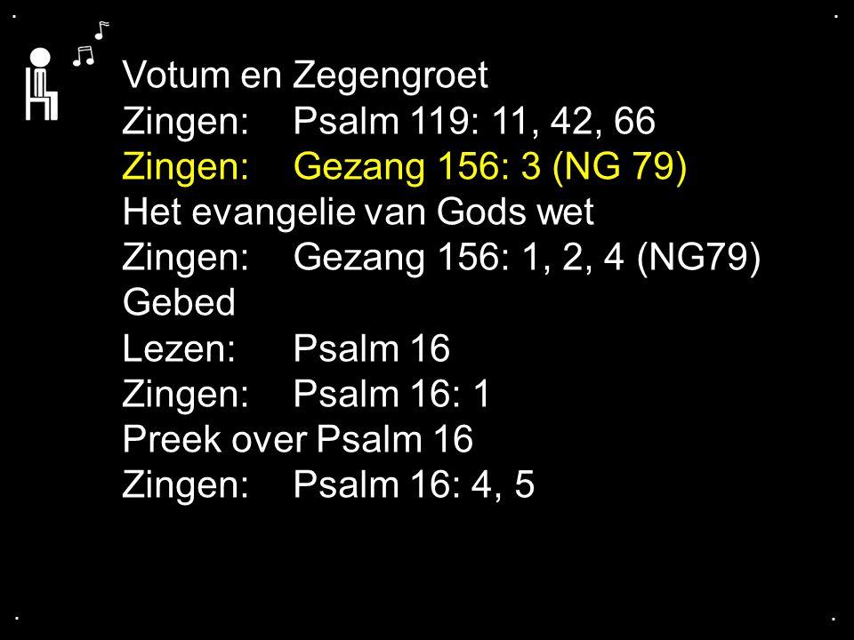 .... Votum en Zegengroet Zingen:Psalm 119: 11, 42, 66 Zingen:Gezang 156: 3 (NG 79) Het evangelie van Gods wet Zingen:Gezang 156: 1, 2, 4 (NG79) Gebed