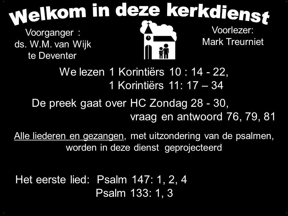 We lezen 1 Korintiërs 10 : 14 - 22, 1 Korintiërs 11: 17 – 34 De preek gaat over HC Zondag 28 - 30, vraag en antwoord 76, 79, 81.... Voorganger : ds. W