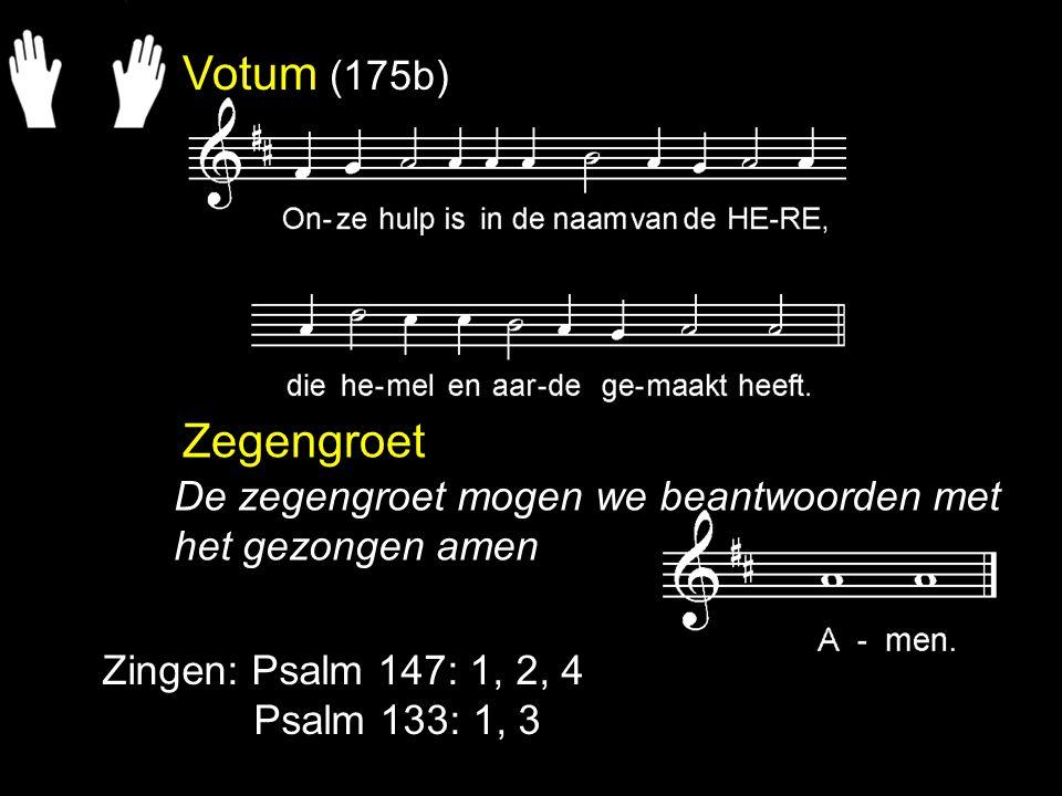 Votum (175b) Zegengroet Zingen: Psalm 147: 1, 2, 4 Psalm 133: 1, 3 De zegengroet mogen we beantwoorden met het gezongen amen